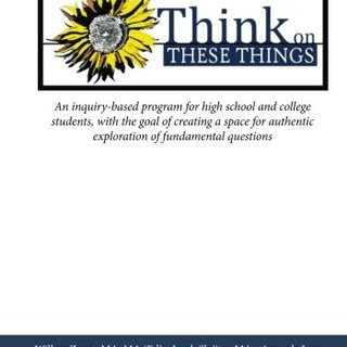 Think on These Things: An inquiry-based program for high school and college students, with the goal of creating a space for authentic exploration of fundamental questions