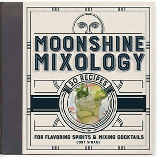 Moonshine Mixology: 60 Recipes for Flavoring Spirits & Making Cocktails