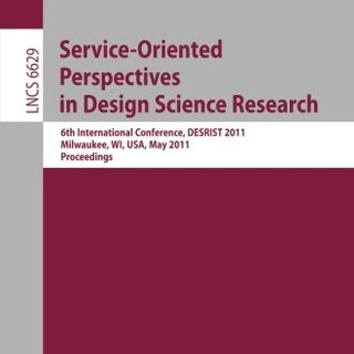 Service-Oriented Perspectives in Design Science Research: 6th International Conference, DESRIST 2011, Milwaukee, WI, USA, May 5-6, 2011, Proceedings (Lecture Notes in Computer Science)