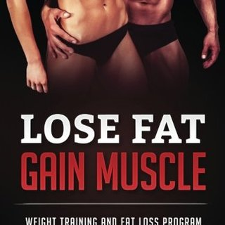 Lose Fat Gain Muscle: Weight Training and Fat Loss Program to Lose Fat Build Muscle (Volume 1)