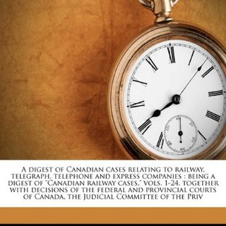"""A digest of Canadian cases relating to railway, telegraph, telephone and express companies: being a digest of """"Canadian railway cases,"""" vols. 1-24, ... of Canada, the Judicial Committee of the Priv"""