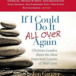 If I Could Do It All Over Again: Christian Leaders Share the Most Important Lessons of Their Lives *Tim Keller *Michael W. Smith *Anne Graham Lotz ... Eareckson Tada *Tony Evans *Ravi Zacharias