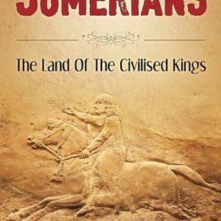 Sumerians: The Land Of The Civilised Kings: Discover The Truth About - The Sumerians