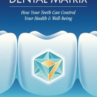 The Holistic Dental Matrix: How Teeth Can Control Your Health & Well-Being